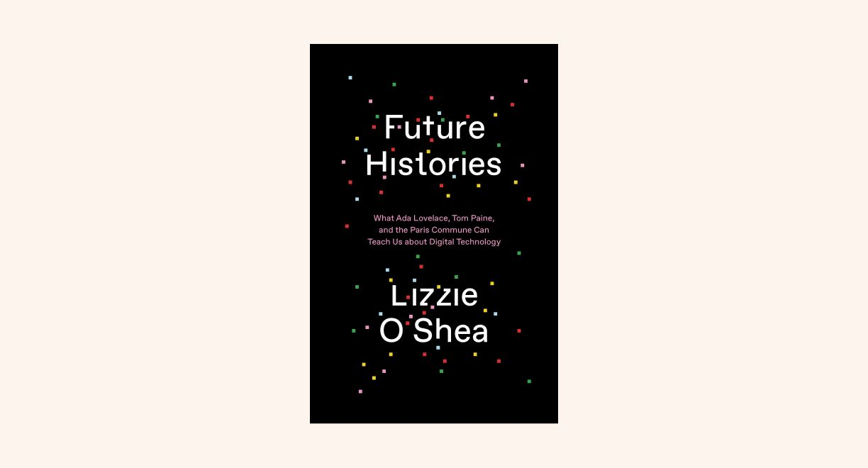Future Histories: What Ada Lovelace, Tom Paine, and the Paris Commune Can Teach Us About Digital Technology cover